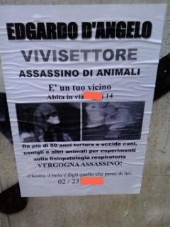 Edgardo D'Angelo, vivisector, animal assassin, he is your neighbour, he lives in *address* For over 50 years he has killed and tortured dogs, rabbits and other animals for experiments about respiratory physiopathology. Shame on you, assassin! Call the killer and let him know what you think about him *number*